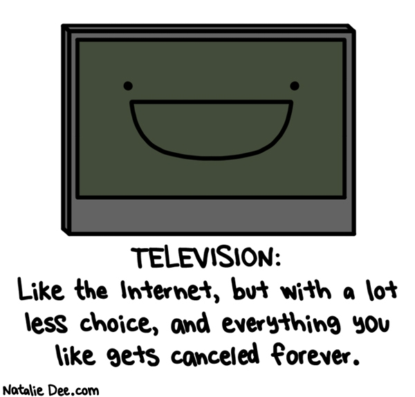 Natalie Dee comic: tv is like an internet with less stuff that costs more and never has anything good on * Text: television like the internet but with a lot less choice and everything you like gets canceled forever